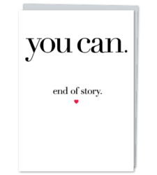 "Design with Heart Studio - Greeting Cards ""You can. End of story."""