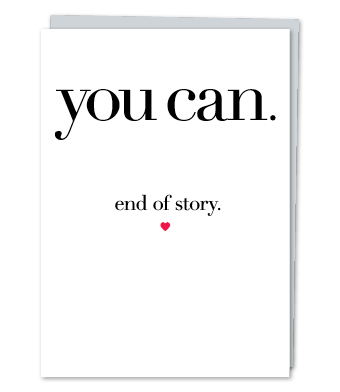 "Design with Heart Studio - Greeting Cards - ""You can. End of story."""